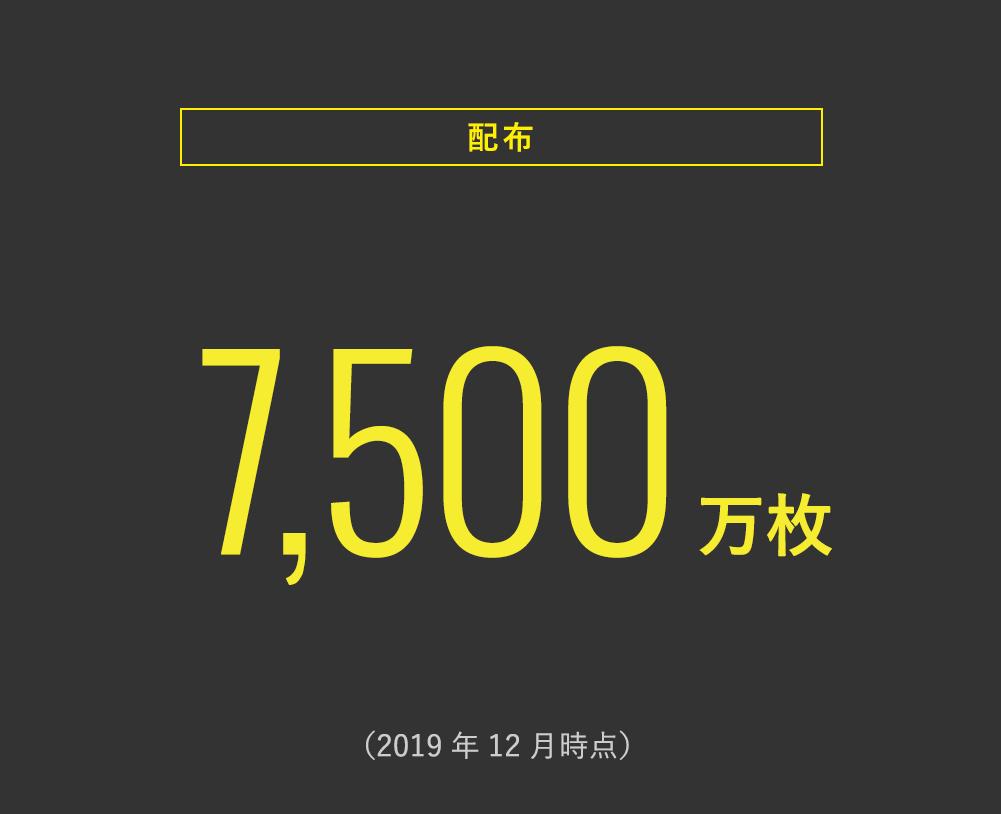 <配布> 7,500万枚 (2019年12月時点)